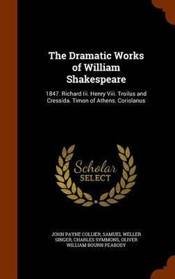 The Dramatic Works of William Shakespeare : 1847. Richard III. Henry VIII. Troilus and Cressida. Timon of Athens. Coriolanus
