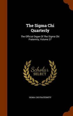 The SIGMA Chi Quarterly : The Official Organ of the SIGMA Chi Fraternity, Volume 27