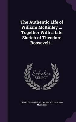 The Authentic Life of William McKinley ... Together with a Life Sketch of Theodore Roosevelt ..