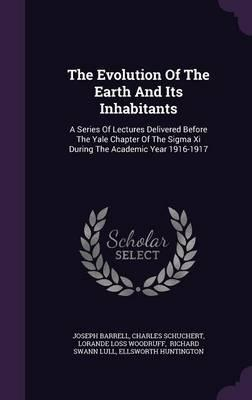 The Evolution of the Earth and Its Inhabitants : A Series of Lectures Delivered Before the Yale Chapter of the SIGMA XI During the Academic Year 1916-1917