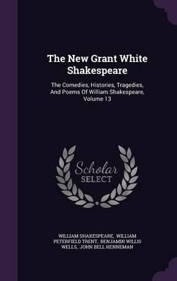 The New Grant White Shakespeare : The Comedies, Histories, Tragedies, and Poems of William Shakespeare, Volume 13