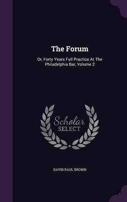 The Forum : Or, Forty Years Full Practice at the Philadelphia Bar, Volume 2