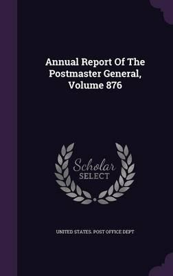 Annual Report of the Postmaster General, Volume 876