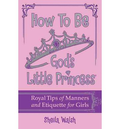 How to be God's Little Princess : Royal Tips on Manners and Etiquette for Girls