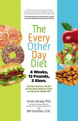 The Every-Other-Day Diet: The Diet That Lets You Eat All You Want (Half the Time) and Keep the Weight Off