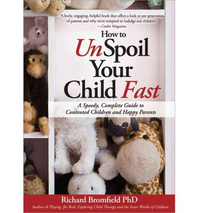 How to Unspoil Your Child Fast : A Speedy, Complete Guide to Contented Children and Happy Parents