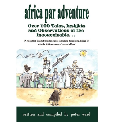 Africa Par Adventure : Over 100 Tales, Insights and Observations of the Inconceivable...