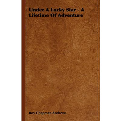 under a lucky star a lifetime of adventure roy chapman andrews 9781406774016. Black Bedroom Furniture Sets. Home Design Ideas