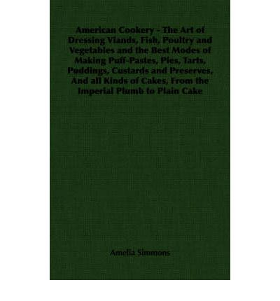 American Cookery - The Art of Dressing Viands, Fish, Poultry and Vegetables and the Best Modes of Making Puff-Pastes, Pies, Tarts, Puddings, Custards and Preserves, And All Kinds of Cakes, From the Imperial Plumb to Plain Cake