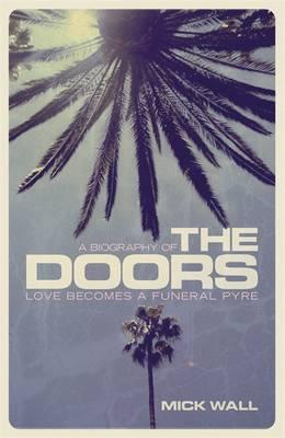 Love Becomes a Funeral Pyre : A Biography of the Doors