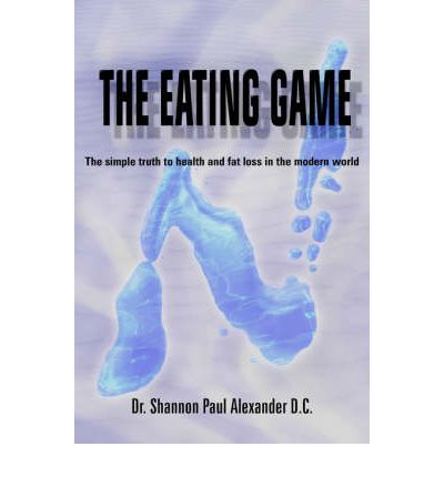 The Eating Game : The Simple Truth to Health and Fat Loss in the Modern World