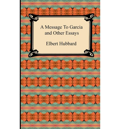 a message to garcia and other essays A message to garcia and other essays a message to garcia and other essays: elbert hubbard , a message to garcia and other essays [elbert hubbard] on amazoncom free shipping on qualifying offers a.