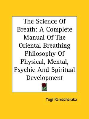 The Science of Breath : A Complete Manual of the Oriental Breathing Philosophy of Physical, Mental, Psychic and Spiritual Development