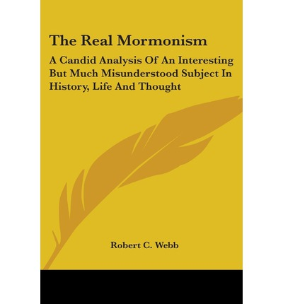 The Real Mormonism : A Candid Analysis Of An Interesting But Much Misunderstood Subject In History, Life And Thought