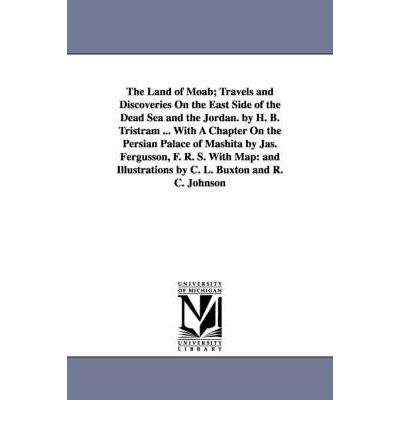 The Land of Moab; Travels and Discoveries on the East Side of the Dead Sea and the Jordan. by H. B. Tristram ... with a Chapter on the Persian Palace