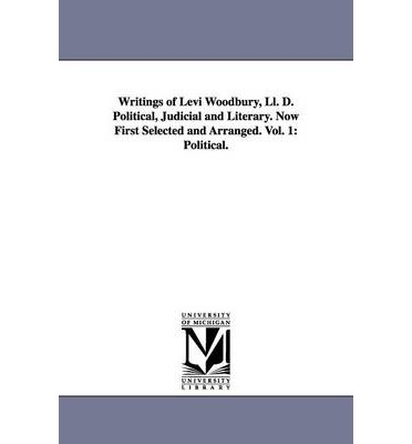 Writings of Levi Woodbury, LL. D. Political, Judicial and Literary. Now First Selected and Arranged. Vol. 1 : Political.