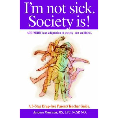 I'm Not Sick. Society Is! : ADD/ADHD is an Adaptation to Society - Not an Illness. A 5-step Drug Free Parent/Teacher Guide.