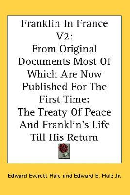 Franklin in France V2 : From Original Documents Most of Which Are Now Published for the First Time: The Treaty of Peace and Franklin's Life Till His Return