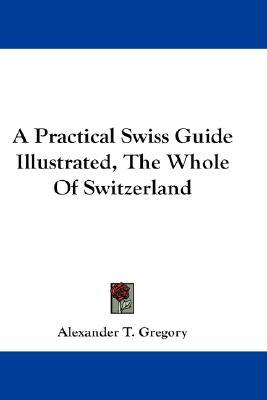 A Practical Swiss Guide Illustrated, the Whole of Switzerland