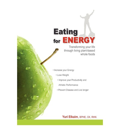 Eating for Energy: Transforming Your Life Through Living Plant-based Whole Foods