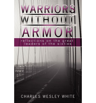 Warriors Without Armor : Reflections on the Great Leaders of the Sixties