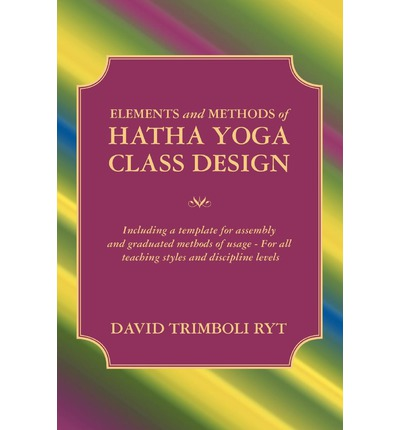 Elements and Methods of Hatha Yoga Class Design : Including a Template for Assembly and Graduated Methods of Usage for All Teaching Styles and Discipline Levels