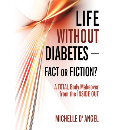 Life Without Diabetes-Fact or Fiction? : A Total Body Makeover from the Inside Out