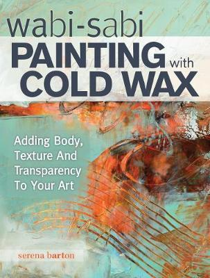 Wabi Sabi Painting with Cold Wax : Adding Body, Texture and Transparency to Your Art
