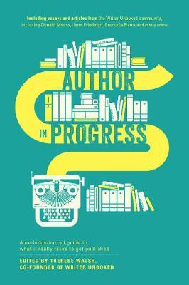 Author in Progress : A No-Holds-Barred Guide to What it Really Takes to Get Published