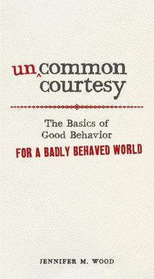 Uncommon Courtesy : The Basics of Good Behavior for a Badly Behaved World