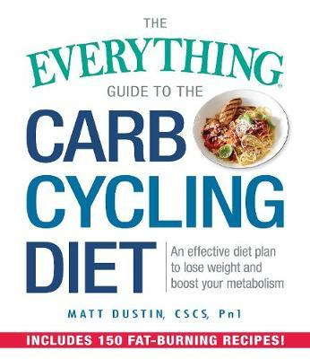 The Everything Guide to the Carb Cycling Diet : An Effective Diet Plan to Lose Weight and Boost Your Metabolism