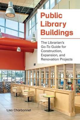 Public Library Buildings : The Librarian's Go-to Guide for Construction, Expansion, and Renovation Projects
