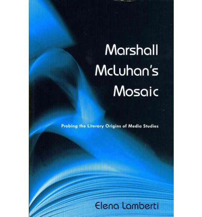 Marshall McLuhan's Mosaic : Probing the Literary Origins of Media Studies