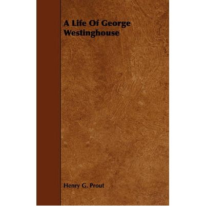 a biography of george westinghouse A life of george westinghouse [henry g prout] on amazoncom free shipping on qualifying offers george westinghouse the man may be overshadowed by his inventions, company, or legend but in this biography by henry g prout.