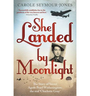 She Landed by Moonlight : The Story of Secret Agent Pearl Witherington: The Real Charlotte Gray