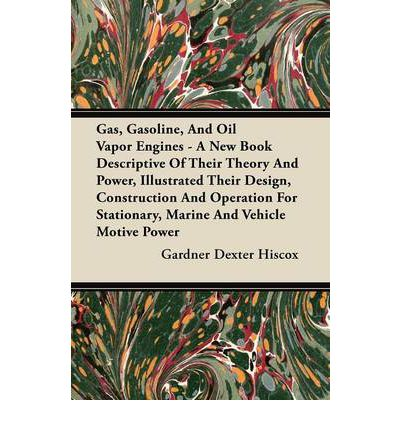 Gas, Gasoline, And Oil Vapor Engines - A New Book Descriptive Of Their Theory And Power, Illustrated Their Design, Construction And Operation For Stationary, Marine And Vehicle Motive Power