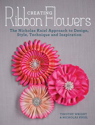 Creating Ribbon Flowers : The Nicholas Kniel Approach to Design, Style, Technique & Inspiration