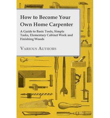 How to Become Your Own Home Carpenter - A Guide to Basic Tools, Simple Tasks, Elementary Cabinet Work and Finishing Woods