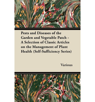 Pests and Diseases of the Garden and Vegetable Patch - A Selection of Classic Articles on the Management of Plant Health (Self-Sufficiency Series)
