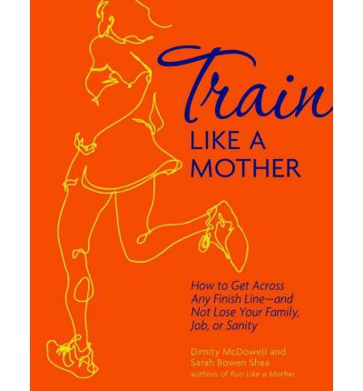 Train Like a Mother : How to Get Across Any Finish Line - And Not Lose Your Family, Job, or Sanity