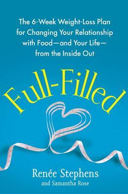 Full-Filled : The 6-Week Weight-Loss Plan for Changing Your Relationship with Food-And Your Life-From the Inside Out