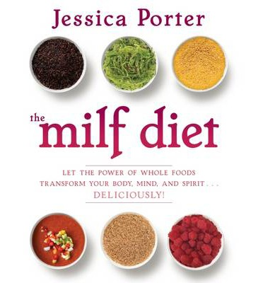 The MILF Diet : Let the Power of Whole Foods Transform Your Body, Mind, and Spirit ... Deliciously!