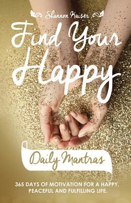 Find Your Happy Daily Mantras : 365 Days of Motivation for a Happy, Peaceful and Fulfilling Life.