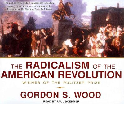 essays on the radicalism of the american revolution Gordon wood makes the argument in the radicalism of the american  revolution that the american revolution socially radicalized america, and had  the.