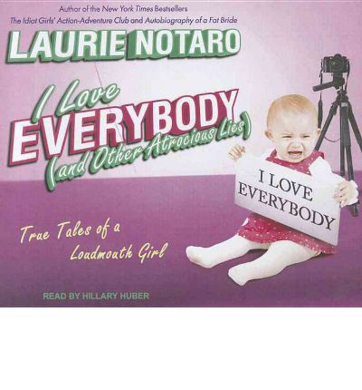 I Love Everybody (and Other Atrocious Lies) : True Tales of a Loudmouth Girl