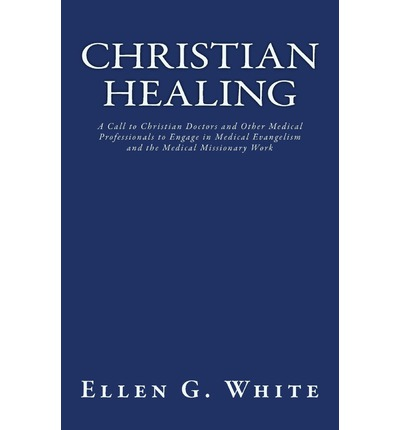 Christian Healing : A Call to Christian Doctors and Other Medical Professionals to Engage in Medical Evangelism and the Medical Missionary Work