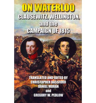 On Waterloo : Clausewitz, Wellington, and the Campaign of 1815