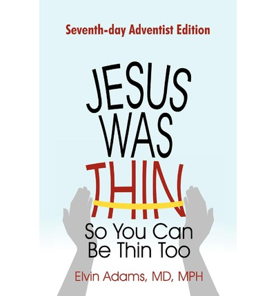 Jesus Was Thin So You Can Be Thin Too : Seventh-Day Adventist Edition