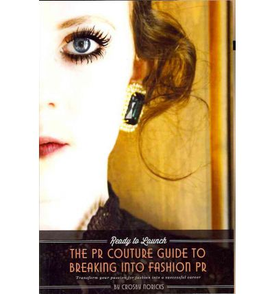 Ready to Launch : The PR Couture Guide to Breaking Into Fashion PR: How to Begin a Successful Career in Fashion Public Relations