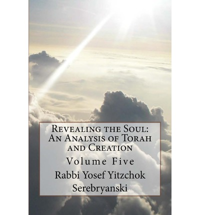 Revealing the Soul : An Analysis of Torah and Creation: Volume Five